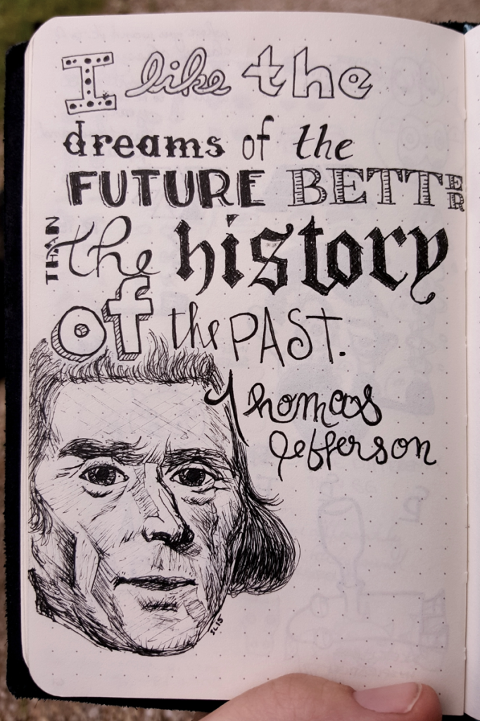 "hand lettered quotation that says ""I like the dreams of the future better than the history of the past. - Thomas Jefferson"" includes a drawing of Thomas Jefferson's face as it appears on United States money"